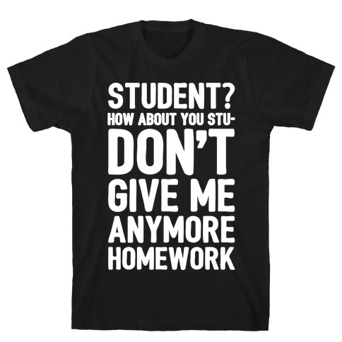 Student How About You Studon't Give Me Anymore Homework White Print T-Shirt