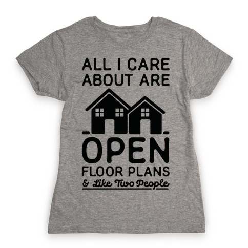 All I Care About Are Open Floor Plans and Like Two People Womens T-Shirt