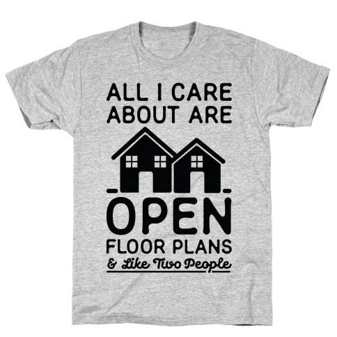 All I Care About Are Open Floor Plans and Like Two People Mens T-Shirt