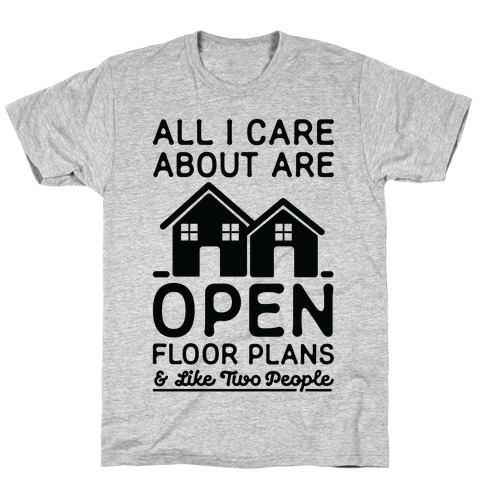 All I Care About Are Open Floor Plans and Like Two People T-Shirt