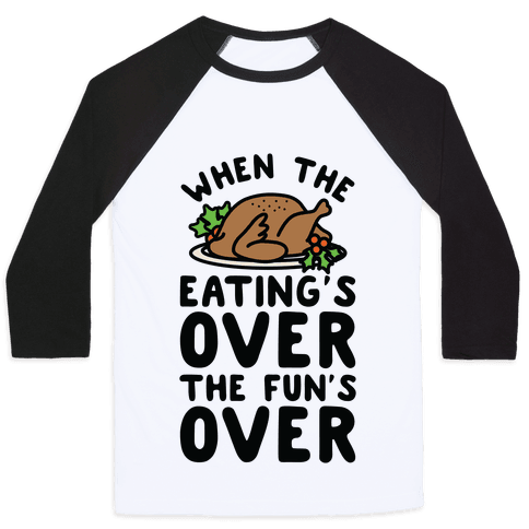 When the Eating's Over the Fun's Over Baseball Tee