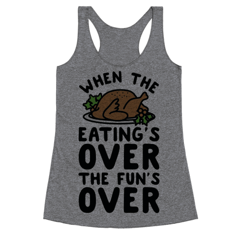 When the Eating's Over the Fun's Over Racerback Tank Top