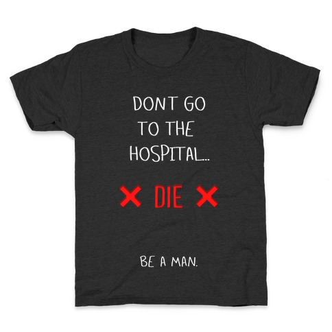 Don't Go to the Hospital... Die. Be a Man. Kids T-Shirt