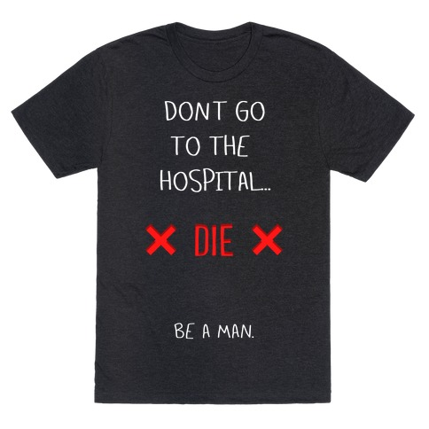 Don't Go to the Hospital... Die. Be a Man. T-Shirt