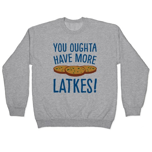 You Oughta Have More Latkes Pullover