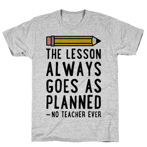 The Lesson Always Goes As Planned - No Teacher Ever Mens T-Shirt