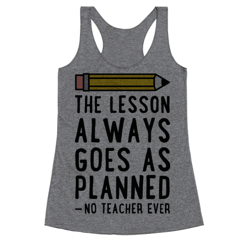 The Lesson Always Goes As Planned - No Teacher Ever Racerback Tank Top