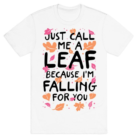Just Call Me A Leaf Because I'm Falling For You T-Shirt
