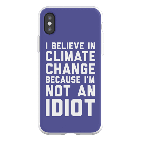 I Believe In Climate Change Because I'm Not An Idiot Phone Flexi-Case