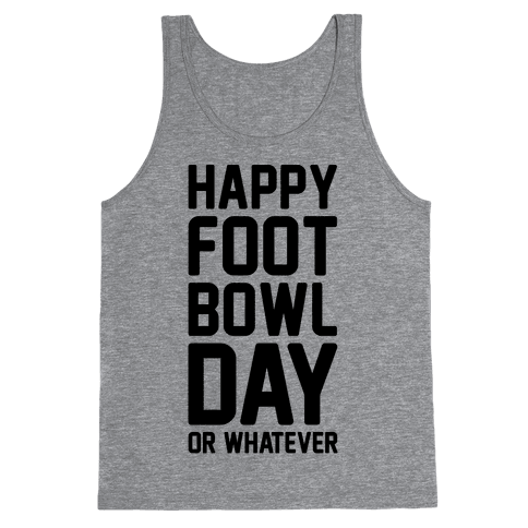 Happy Foot Bowl Day Or Whatever Super Bowl Parody Tank Top