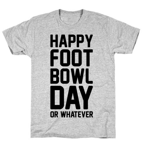 Happy Foot Bowl Day Or Whatever Super Bowl Parody T-Shirt
