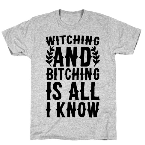Witching and Bitching Is All I Know T-Shirt