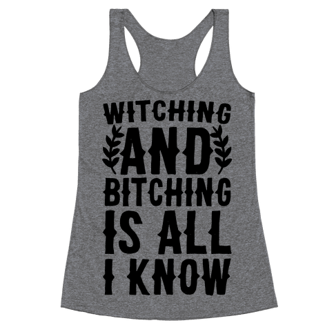 Witching and Bitching Is All I Know Racerback Tank Top