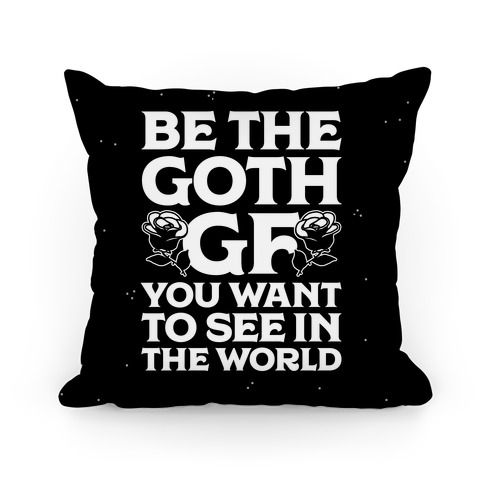 Be the Goth GF You Want to See in the World Pillow