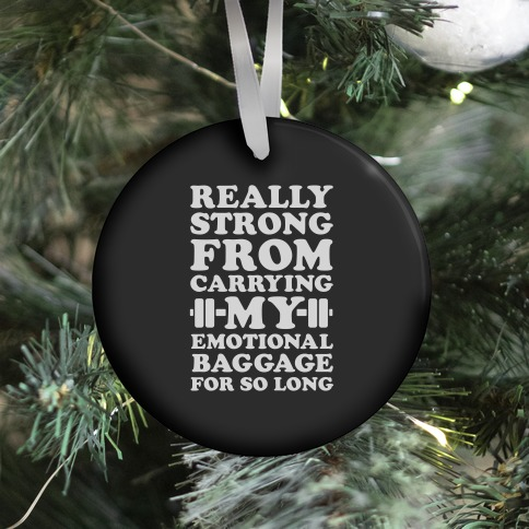 Really Strong From Carrying My Emotional Baggage For So Long Ornament
