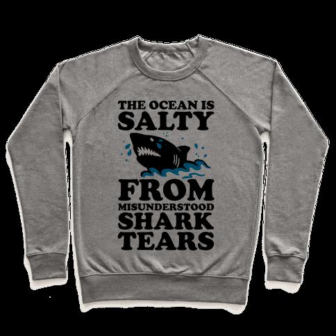 The Ocean Is Salty From Misunderstood Shark Tears Pullover