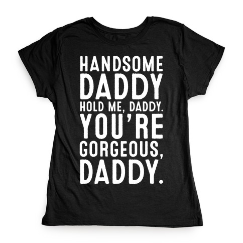 Handsome Daddy Hold Me Daddy You're Gorgeous Daddy White Print Womens T-Shirt