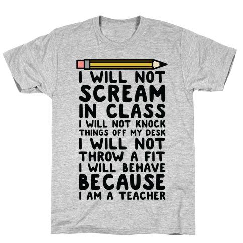 I Will Not Scream In Class Because I am a Teacher T-Shirt