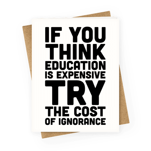 If You Think Education is Expensive Try the Cost of Ignorance Greeting Card