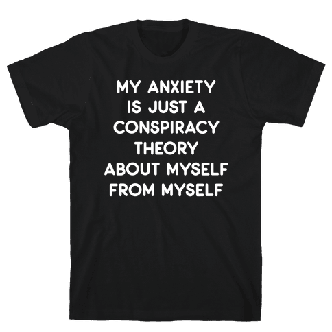 My Anxiety Is Just A Conspiracy Theory Mens T-Shirt