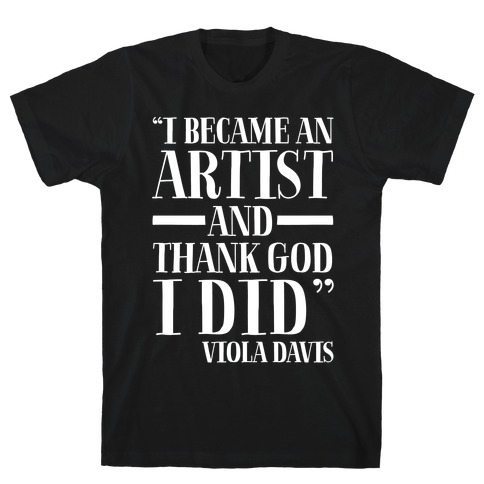 I Became An Artist and Thank God I Did White Print T-Shirt