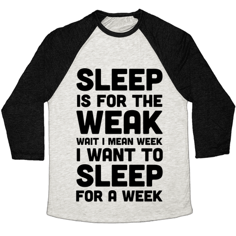 Sleep Is For The Weak Wait I Mean Week Baseball Tee