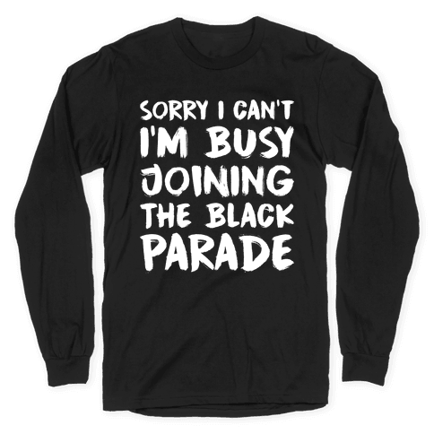 Sorry I Can't I'm Busy Joining The Black Parade Long Sleeve T-Shirt