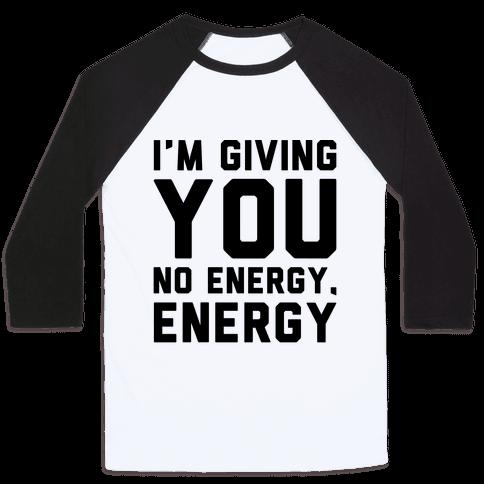 I'm Giving You No Energy Energy Meme  Baseball Tee
