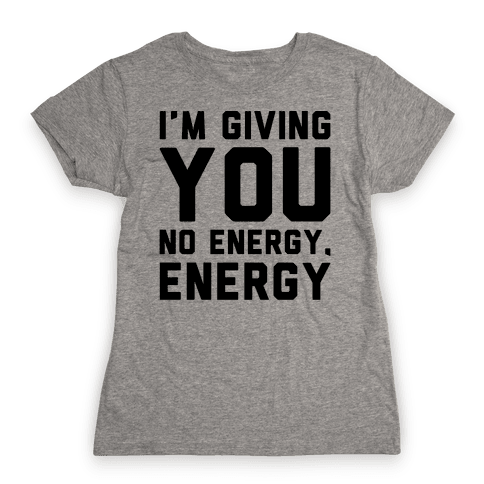 I'm Giving You No Energy Energy Meme  Womens T-Shirt