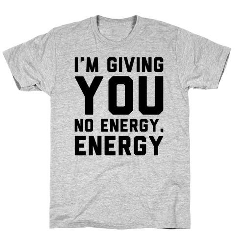 I'm Giving You No Energy Energy Meme T-Shirt