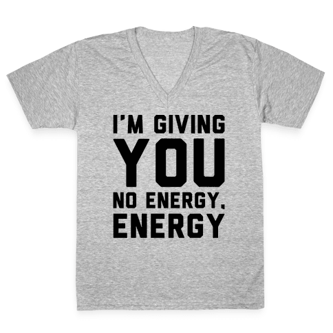 I'm Giving You No Energy Energy Meme  V-Neck Tee Shirt