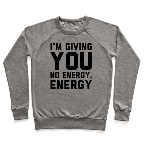 I'm Giving You No Energy Energy Meme  Pullover