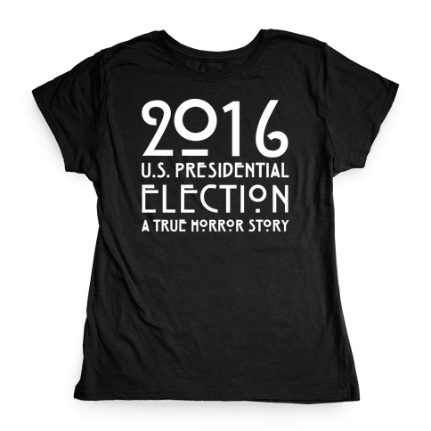 2016 U.S. Presidential Election A True Horror Story Parody White Print Womens T-Shirt