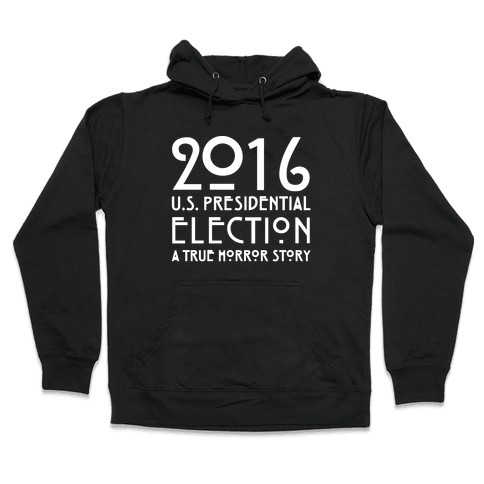 2016 U.S. Presidential Election A True Horror Story Parody White Print Hooded Sweatshirt
