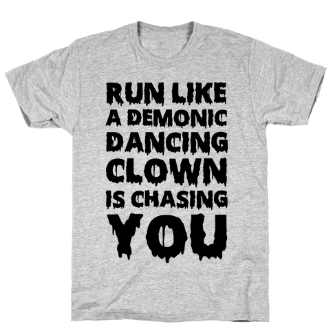Run Like A Demonic Dancing Clown Is Chasing You Mens T-Shirt
