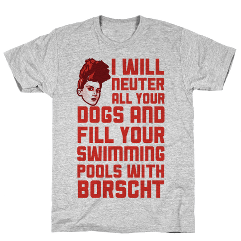 I Will Neuter All Your Dogs And Fill Your Swimming Pools With Borscht Mens T-Shirt