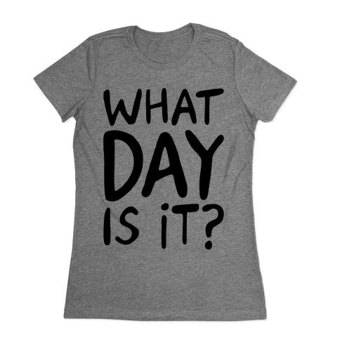 What Day Is It Womens T-Shirt