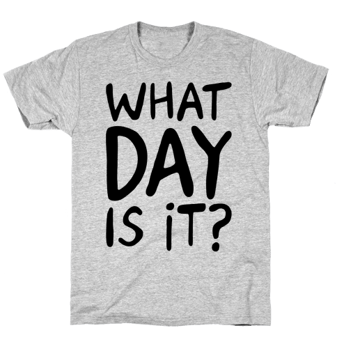 What Day Is It Mens/Unisex T-Shirt