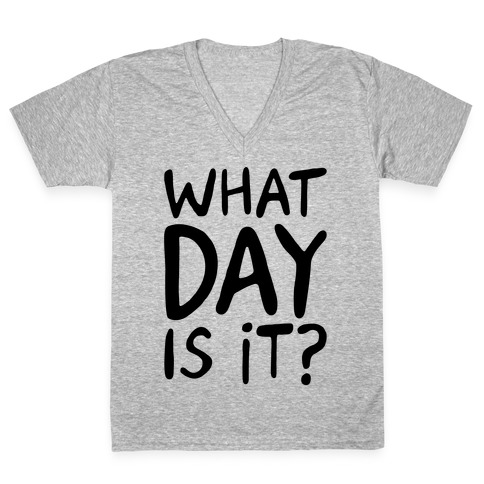 What Day Is It V-Neck Tee Shirt