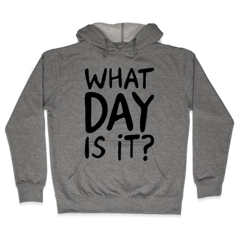 What Day Is It Hooded Sweatshirt