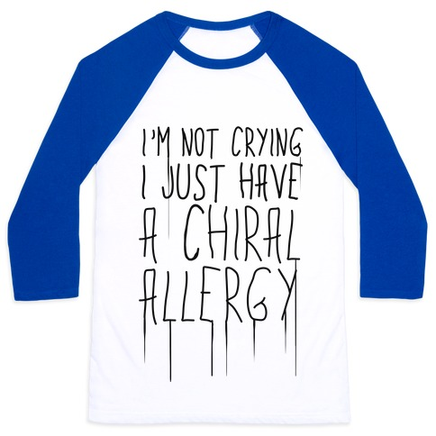 I'm Not Crying, I Just Have A Chiral Allergy Baseball Tee