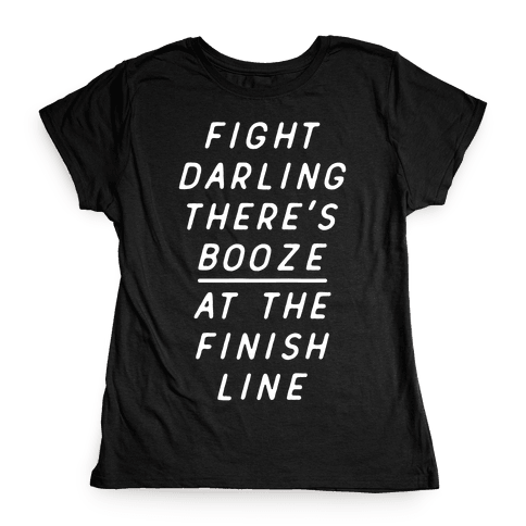 Fight Darling There's Booze At The Finish Line White Womens T-Shirt