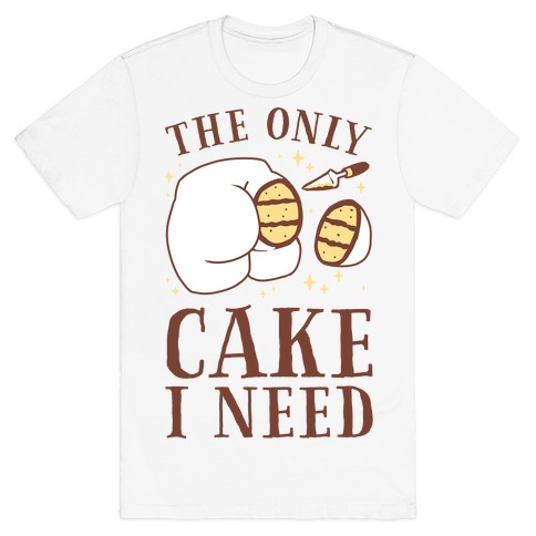The Only Cake I Need T-Shirt