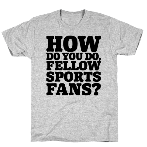 How Do You Do Fellow Sports Fans Mens/Unisex T-Shirt