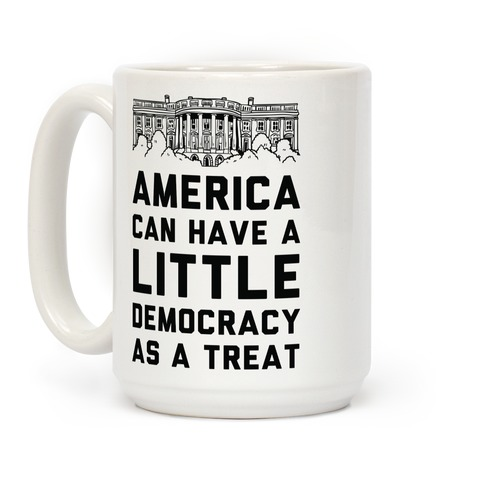 America Can Have a Little Democracy As a Treat White House Coffee Mug
