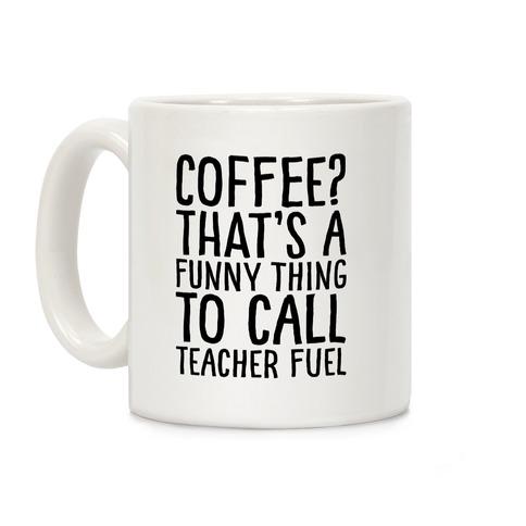 Coffee That's A Funny Thing To Call Teacher Fuel Coffee Mug