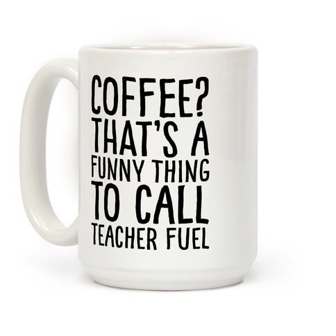 Coffee That's A Funny Thing To Call Teacher Fuel Coffee Mug