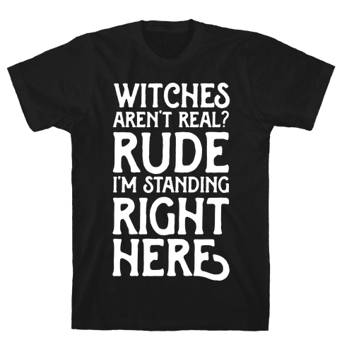Witches Aren't Real? Rude I'm Standing Right Here Mens T-Shirt