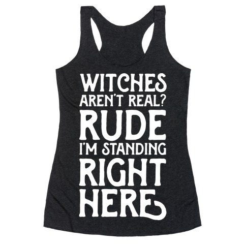 Witches Aren't Real? Rude I'm Standing Right Here Racerback Tank Top