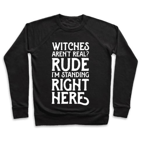 Witches Aren't Real? Rude I'm Standing Right Here Pullover